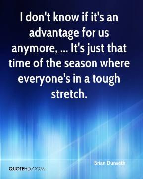 Brian Dunseth - I don't know if it's an advantage for us anymore ...