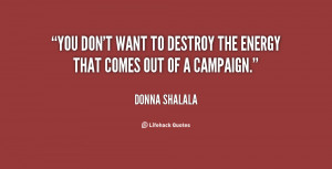You don't want to destroy the energy that comes out of a campaign.