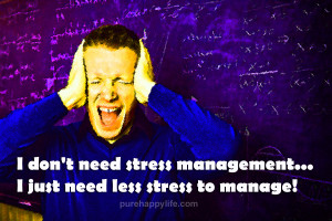 don't need stress management…I just need less stress to manage!