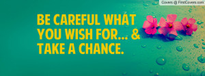 Be Careful What You Wish For... & Take A Profile Facebook Covers