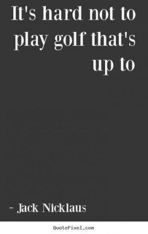 ... picture quotes - It's hard not to play golf that's up to - Life quote