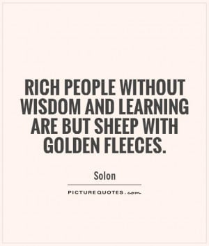 Rich people without wisdom and learning are but sheep with golden ...