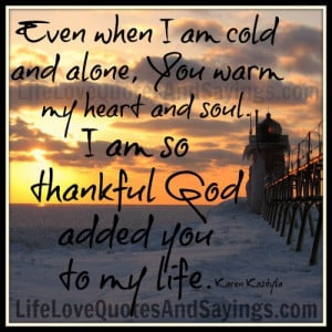 ... You warm my heart and soul. I am so thankful God added you to my life