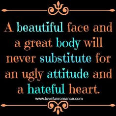 ... will never substitute for an ugly attitude and a hateful heart. More