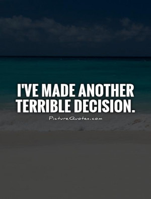 ve made another terrible decision Picture Quote #1
