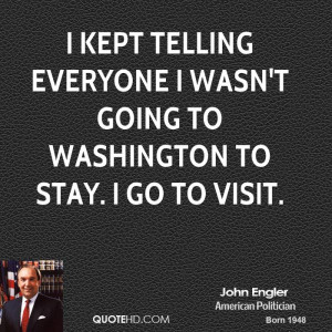 kept telling everyone I wasn't going to Washington to stay. I go to ...