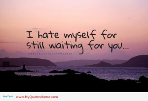 Hate Myself For Still Waiting For You - Missing You Quote