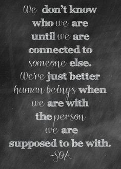 We don't know who we are until we are connected to someone else. We ...