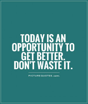 Today is an opportunity to get better. Don't waste it Picture Quote #1