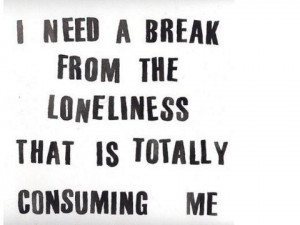 need a break from the loneliness that is totally consuming me.
