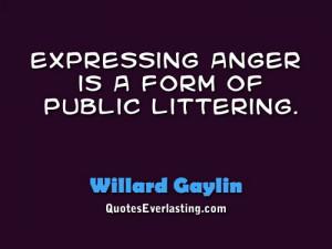 Expressing anger is a form of public littering. - Willard Gaylin