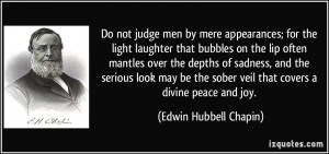 Do not judge men by mere appearances; for the light laughter that ...