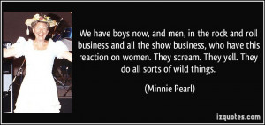 ... scream. They yell. They do all sorts of wild things. - Minnie Pearl