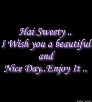 Hai Sweety ..I Wish you a beautifulandNice Day..Enjoy It ..