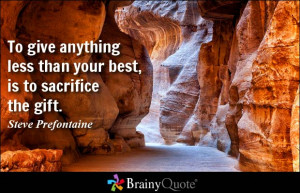 ... less than your best, is to sacrifice the gift. - Steve Prefontaine