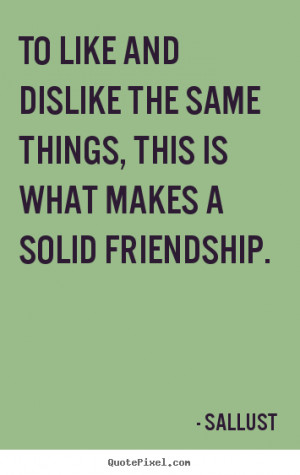 To like and dislike the same things, this is what makes a solid ...