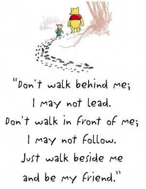 ... walk in front of me; I may not follow. Just walk beside me and be my