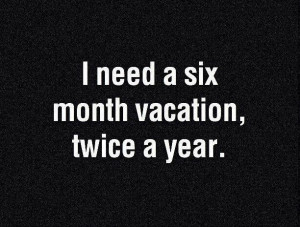 need a six month vacation