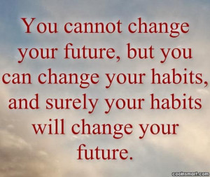 You Cannot Change Your Future But You Can Change Your Habits.