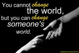 You cannot change the world, but you can change someone's world.