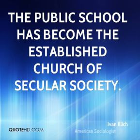 The public school has become the established church of secular society ...