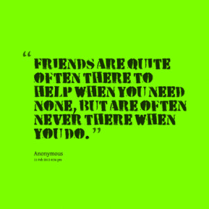 ... to help when you need none, but are often never there when you do