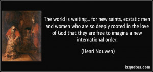 ... they are free to imagine a new international order. - Henri Nouwen