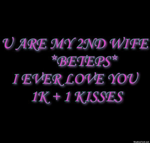 ARE MY 2ND WIFE *BETEPS*I EVER LOVE YOU 1K + 1 KISSES