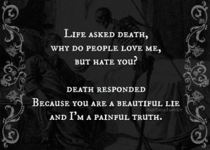 Life asked Death, why do people love me but hate you? Death responded ...