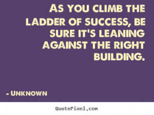 As you climb the ladder of success, be sure it's leaning against the ...