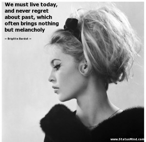 ... nothing but melancholy - Brigitte Bardot Quotes - StatusMind.com