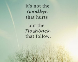 ... Not the Goodbye that hurts but the Flashback that follow ~ Goodbye