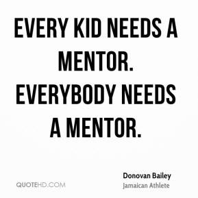 Donovan Bailey - Every kid needs a mentor. Everybody needs a mentor.