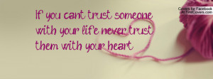 If you can't trust someone with your life never trust them with your ...