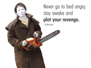 Never go to bed angry, stay awake and plot your revenge. Unknown
