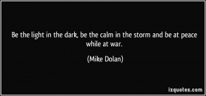 ... , be the calm in the storm and be at peace while at war. - Mike Dolan
