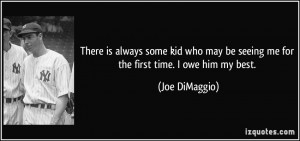 ... may be seeing me for the first time. I owe him my best. - Joe DiMaggio