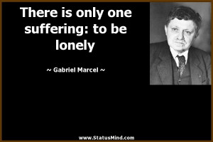 ... one suffering: to be lonely - Gabriel Marcel Quotes - StatusMind.com