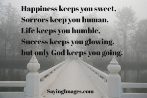 Happiness keeps you sweet, sorrows keep you human