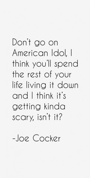 Don't go on American Idol, I think you'll spend the rest of your life ...