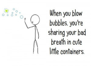 ... Blow Bubbles, You're Sharing Your Bad Breath In Cute Little Containers
