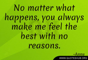 No matter what happens, you always make me feel the best with no ...