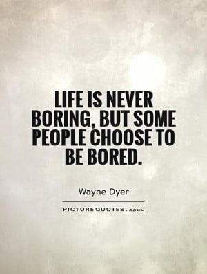 Life is never boring, but some people choose to be bored Picture Quote ...