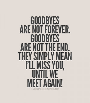 Goodbyes are not forever. Goodbyes are not the end. They simply mean I ...