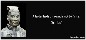 leader leads by example not by Force. - Sun Tzu