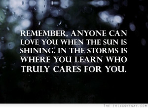 Remember anyone can love you when the sun is shining in the storms is ...