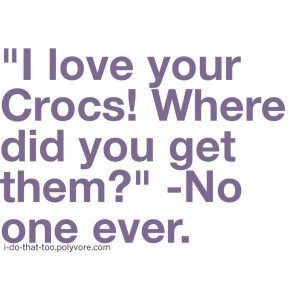 funny i love your crocs no one ever quote