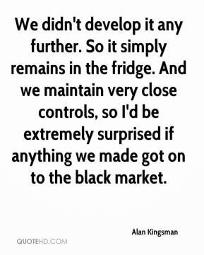 ... if anything we made got on to the black market. - Alan Kingsman
