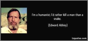 quote-i-m-a-humanist-i-d-rather-kill-a-man-than-a-snake-edward-abbey ...