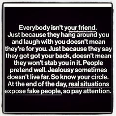 Everyone is not your friend!!! ~so true...pay attention because if you ...